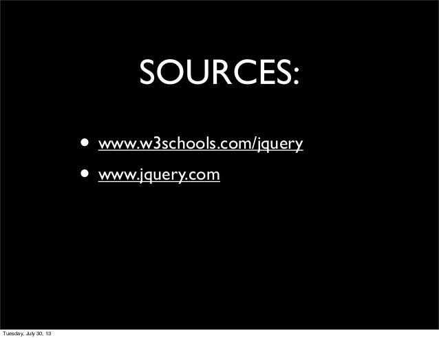 SOURCES: • www.w3schools.com/jquery • www.jquery.com Tuesday, July 30, 13