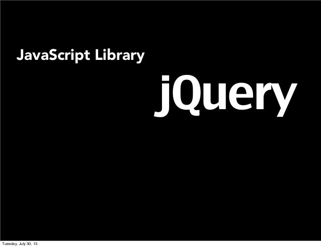 jQuery JavaScript Library Tuesday, July 30, 13
