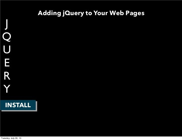 J Q U E R Y INSTALL Adding jQuery to Your Web Pages Tuesday, July 30, 13