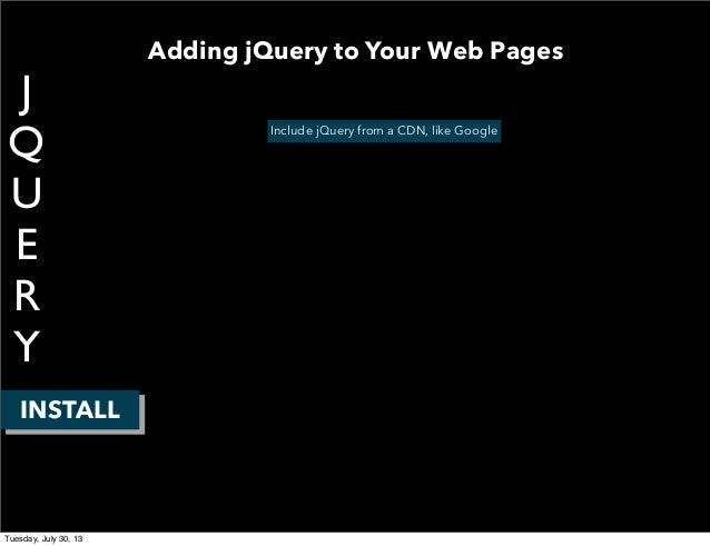 J Q U E R Y INSTALL Include jQuery from a CDN, like Google Adding jQuery to Your Web Pages Tuesday, July 30, 13
