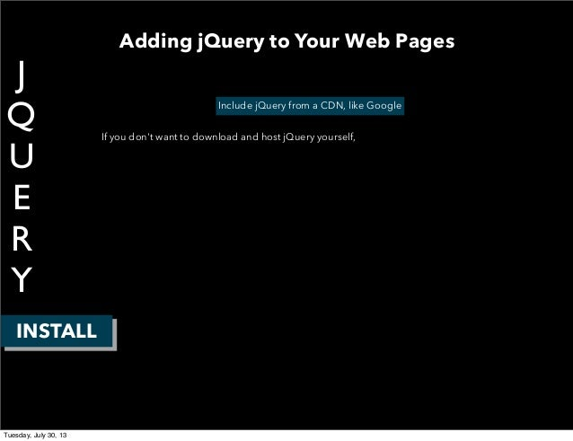 J Q U E R Y INSTALL Include jQuery from a CDN, like Google If you don't want to download and host jQuery yourself, Adding ...