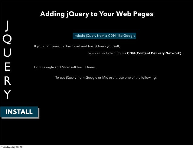 J Q U E R Y INSTALL Include jQuery from a CDN, like Google If you don't want to download and host jQuery yourself, you can...
