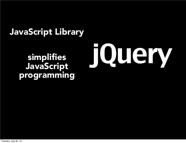 jQuery JavaScript Library simplifies JavaScript programming Tuesday, July 30, 13