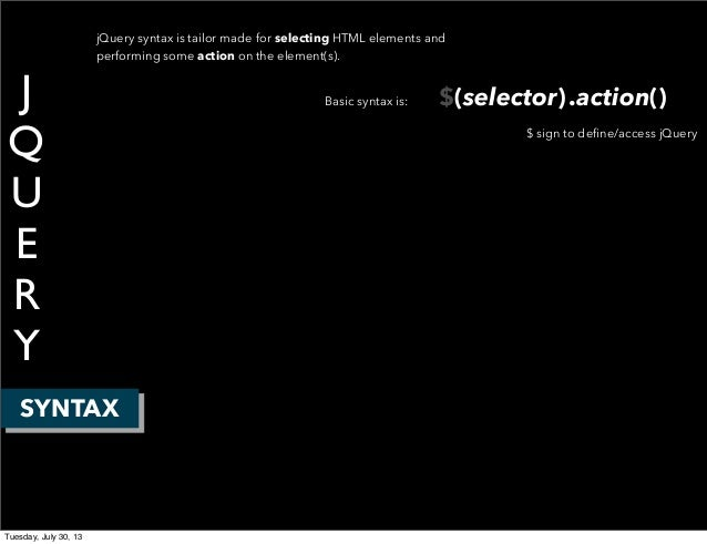 J Q U E R Y SYNTAX jQuery syntax is tailor made for selecting HTML elements and performing some action on the element(s). ...