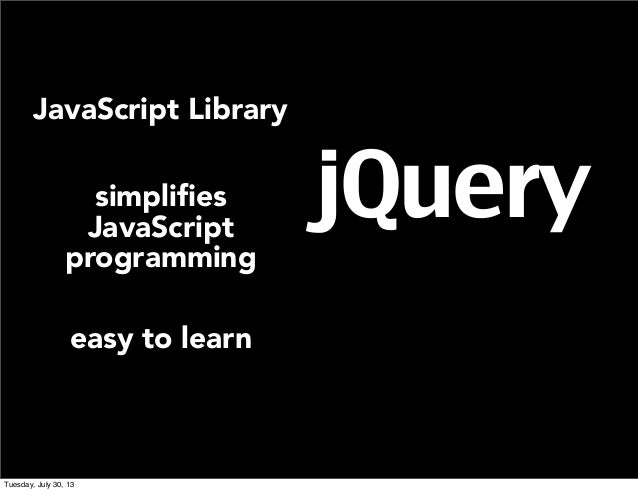 jQuery JavaScript Library simplifies JavaScript programming easy to learn Tuesday, July 30, 13