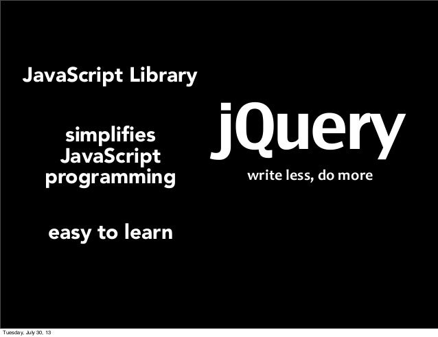 jQuery write  less,  do  more   JavaScript Library simplifies JavaScript programming easy to learn Tuesday, July 30...