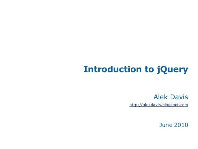 Introduction to jQuery Alek Davis http://alekdavis.blogspot.com June 2010