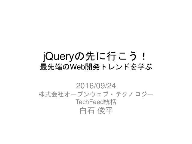 jQueryの先に行こう! 最先端のWeb開発トレンドを学ぶ 2016/09/24 株式会社オープンウェブ・テクノロジー TechFeed統括 白石 俊平