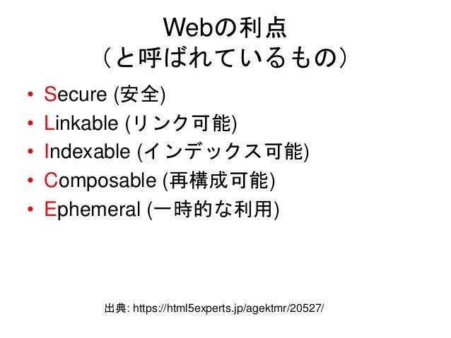 Webの利点 (と呼ばれているもの) • Secure (安全) • Linkable (リンク可能) • Indexable (インデックス可能) • Composable (再構成可能) • Ephemeral (一時的な利用) 出典: h...