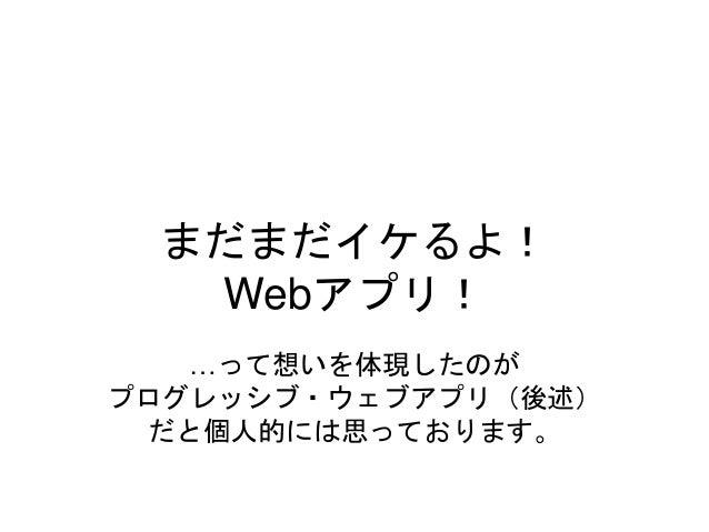 まだまだイケるよ! Webアプリ! …って想いを体現したのが プログレッシブ・ウェブアプリ(後述) だと個人的には思っております。