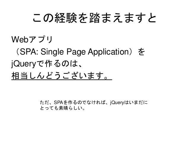 この経験を踏まえますと Webアプリ (SPA: Single Page Application)を jQueryで作るのは、 相当しんどうございます。 ただ、SPAを作るのでなければ、jQueryはいまだに とっても素晴らしい。