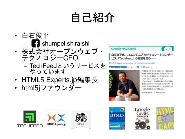 自己紹介 • 白石俊平 – shumpei.shiraishi • 株式会社オープンウェブ・ テクノロジーCEO – TechFeedというサービスを やっています • HTML5 Experts.jp編集長 • html5jファウンダー