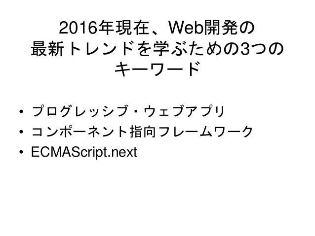 2016年現在、Web開発の 最新トレンドを学ぶための3つの キーワード • プログレッシブ・ウェブアプリ • コンポーネント指向フレームワーク • ECMAScript.next