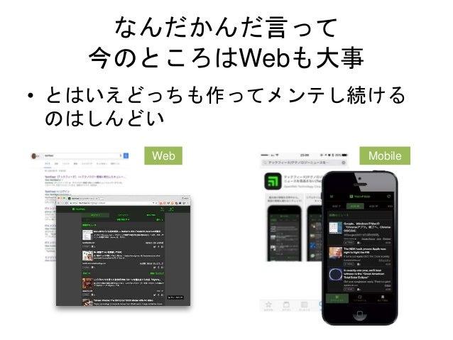なんだかんだ言って 今のところはWebも大事 • とはいえどっちも作ってメンテし続ける のはしんどい Web Mobile