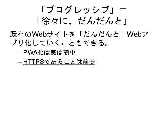 「プログレッシブ」= 「徐々に、だんだんと」 既存のWebサイトを「だんだんと」Webア プリ化していくこともできる。 – PWA化は実は簡単 – HTTPSであることは前提