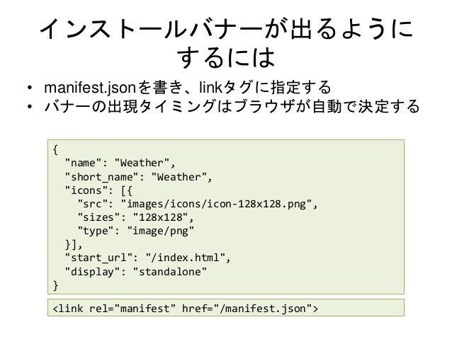 """インストールバナーが出るように するには • manifest.jsonを書き、linkタグに指定する • バナーの出現タイミングはブラウザが自動で決定する { """"name"""": """"Weather"""", """"short_name"""": """"Weather..."""