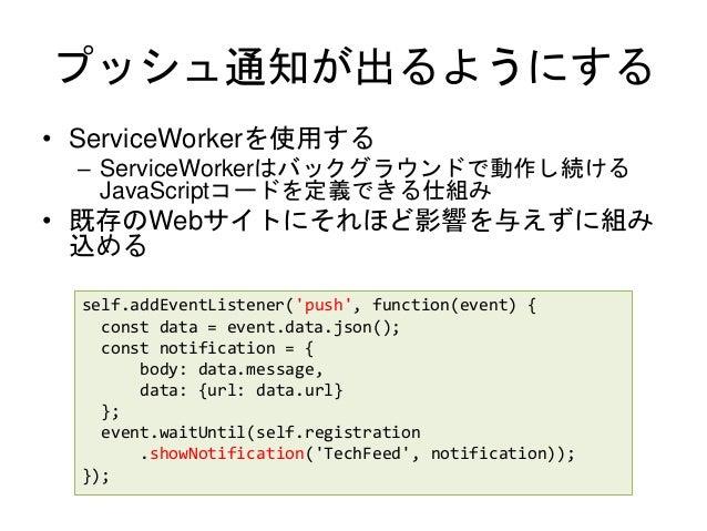 プッシュ通知が出るようにする • ServiceWorkerを使用する – ServiceWorkerはバックグラウンドで動作し続ける JavaScriptコードを定義できる仕組み • 既存のWebサイトにそれほど影響を与えずに組み 込める s...