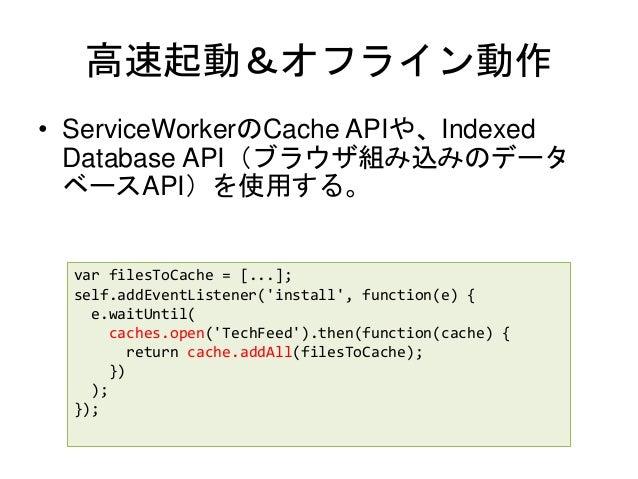 高速起動&オフライン動作 • ServiceWorkerのCache APIや、Indexed Database API(ブラウザ組み込みのデータ ベースAPI)を使用する。 var filesToCache = [...]; self.add...