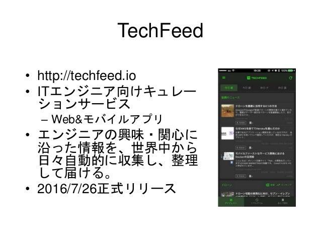 TechFeed • http://techfeed.io • ITエンジニア向けキュレー ションサービス – Web&モバイルアプリ • エンジニアの興味・関心に 沿った情報を、世界中から 日々自動的に収集し、整理 して届ける。 • 2016...