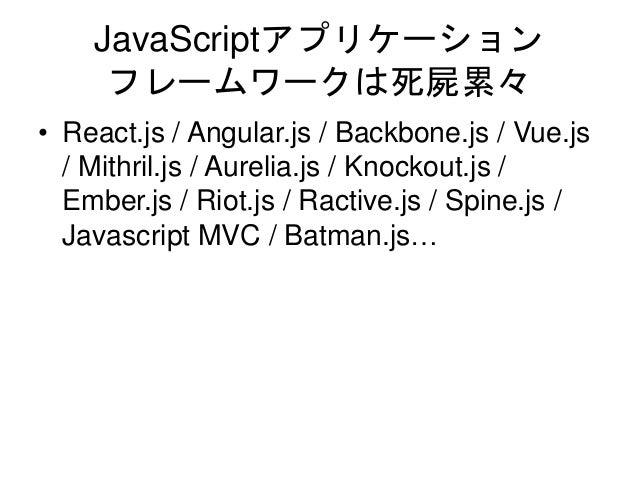 JavaScriptアプリケーション フレームワークは死屍累々 • React.js / Angular.js / Backbone.js / Vue.js / Mithril.js / Aurelia.js / Knockout.js / E...