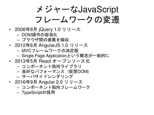 メジャーなJavaScript フレームワークの変遷 • 2006年8月 jQuery 1.0 リリース – DOM操作の容易化 – ブラウザ間の差異を吸収 • 2012年6月 AngularJS 1.0 リリース – MVCフレームワークの決...