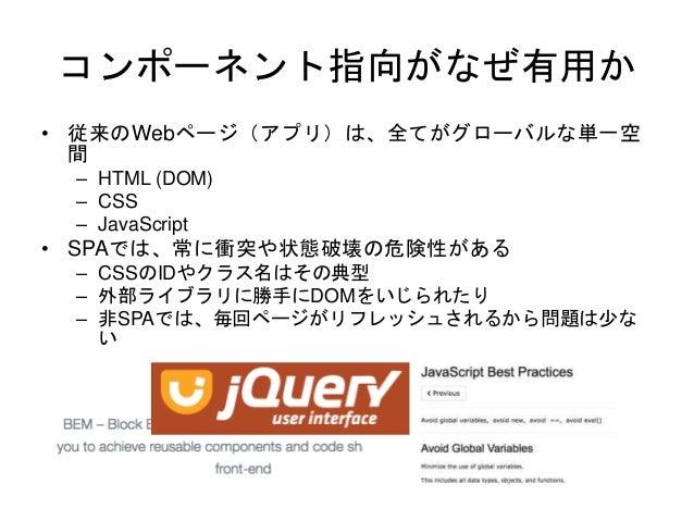 コンポーネント指向がなぜ有用か • 従来のWebページ(アプリ)は、全てがグローバルな単一空 間 – HTML (DOM) – CSS – JavaScript • SPAでは、常に衝突や状態破壊の危険性がある – CSSのIDやクラス名はその...