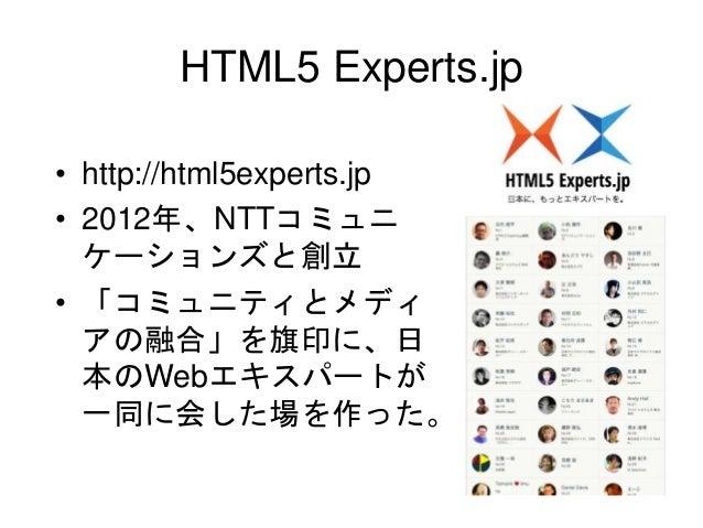 HTML5 Experts.jp • http://html5experts.jp • 2012年、NTTコミュニ ケーションズと創立 • 「コミュニティとメディ アの融合」を旗印に、日 本のWebエキスパートが 一同に会した場を作った。