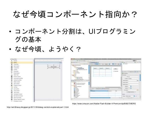 なぜ今頃コンポーネント指向か? • コンポーネント分割は、UIプログラミン グの基本 • なぜ今頃、ようやく? https://www.amazon.com/Adobe-Flash-Builder-4-Premium/dp/B003739DRS...