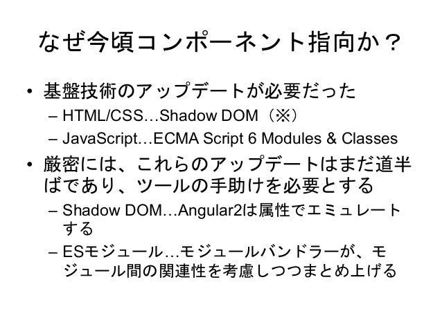 なぜ今頃コンポーネント指向か? • 基盤技術のアップデートが必要だった – HTML/CSS…Shadow DOM(※) – JavaScript…ECMA Script 6 Modules & Classes • 厳密には、これらのアップデー...