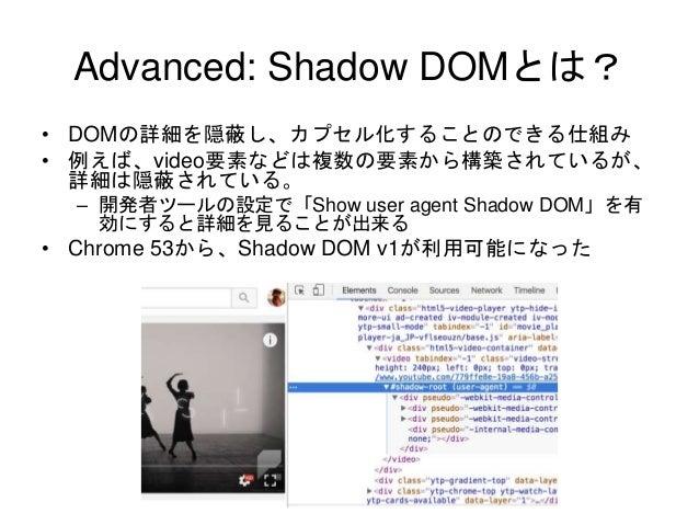 Advanced: Shadow DOMとは? • DOMの詳細を隠蔽し、カプセル化することのできる仕組み • 例えば、video要素などは複数の要素から構築されているが、 詳細は隠蔽されている。 – 開発者ツールの設定で「Show user ...