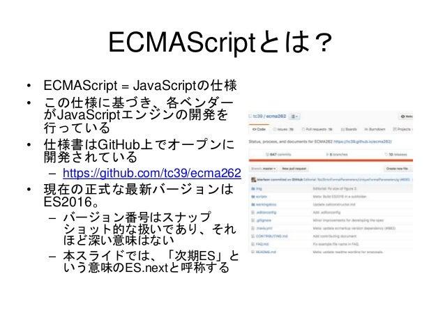 ECMAScriptとは? • ECMAScript = JavaScriptの仕様 • この仕様に基づき、各ベンダー がJavaScriptエンジンの開発を 行っている • 仕様書はGitHub上でオープンに 開発されている – https:...