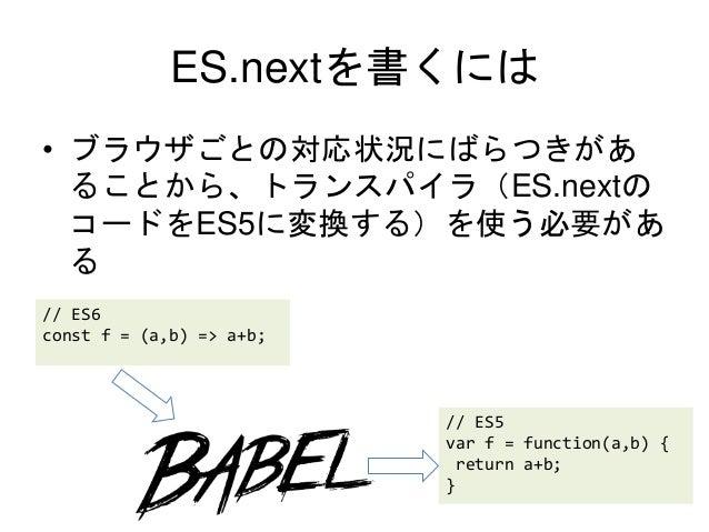 ES.nextを書くには • ブラウザごとの対応状況にばらつきがあ ることから、トランスパイラ(ES.nextの コードをES5に変換する)を使う必要があ る // ES6 const f = (a,b) => a+b; // ES5 var ...