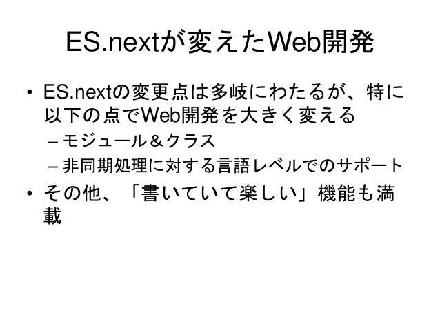 ES.nextが変えたWeb開発 • ES.nextの変更点は多岐にわたるが、特に 以下の点でWeb開発を大きく変える – モジュール&クラス – 非同期処理に対する言語レベルでのサポート • その他、「書いていて楽しい」機能も満 載