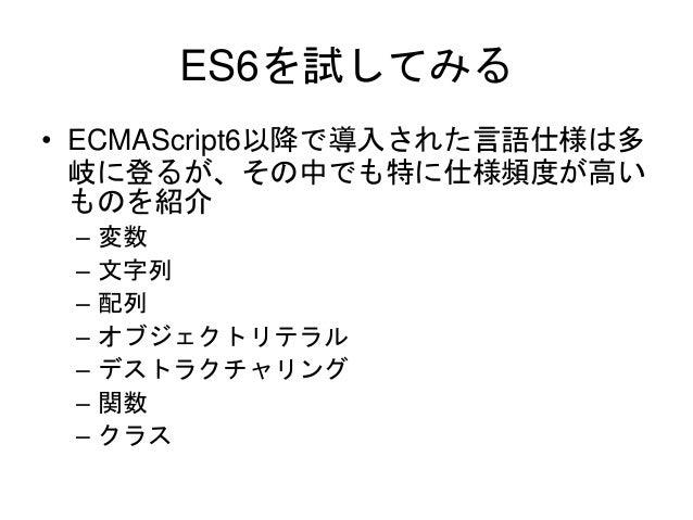 ES6を試してみる • ECMAScript6以降で導入された言語仕様は多 岐に登るが、その中でも特に仕様頻度が高い ものを紹介 – 変数 – 文字列 – 配列 – オブジェクトリテラル – デストラクチャリング – 関数 – クラス