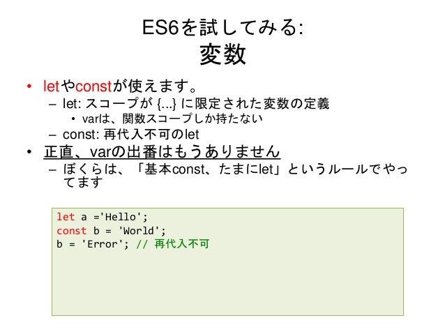 ES6を試してみる: 変数 • letやconstが使えます。 – let: スコープが {...} に限定された変数の定義 • varは、関数スコープしか持たない – const: 再代入不可のlet • 正直、varの出番はもうありません ...