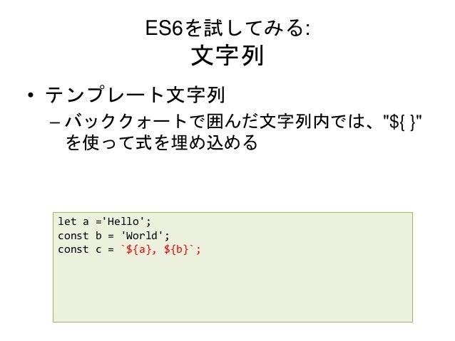 """ES6を試してみる: 文字列 • テンプレート文字列 – バッククォートで囲んだ文字列内では、""""${ }"""" を使って式を埋め込める let a ='Hello'; const b = 'World'; const c = `${a}, ${b}..."""