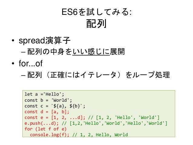 ES6を試してみる: 配列 • spread演算子 – 配列の中身をいい感じに展開 • for...of – 配列(正確にはイテレータ)をループ処理 let a ='Hello'; const b = 'World'; const c = `$...