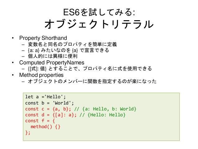 ES6を試してみる: オブジェクトリテラル • Property Shorthand – 変数名と同名のプロパティを簡単に定義 – {a: a} みたいなのを {a} で宣言できる – 個人的には異様に便利 • Computed Propert...