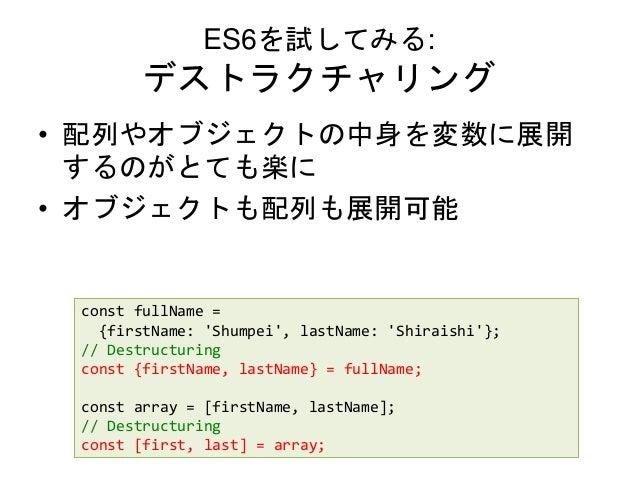 ES6を試してみる: デストラクチャリング • 配列やオブジェクトの中身を変数に展開 するのがとても楽に • オブジェクトも配列も展開可能 const fullName = {firstName: 'Shumpei', lastName: 'S...
