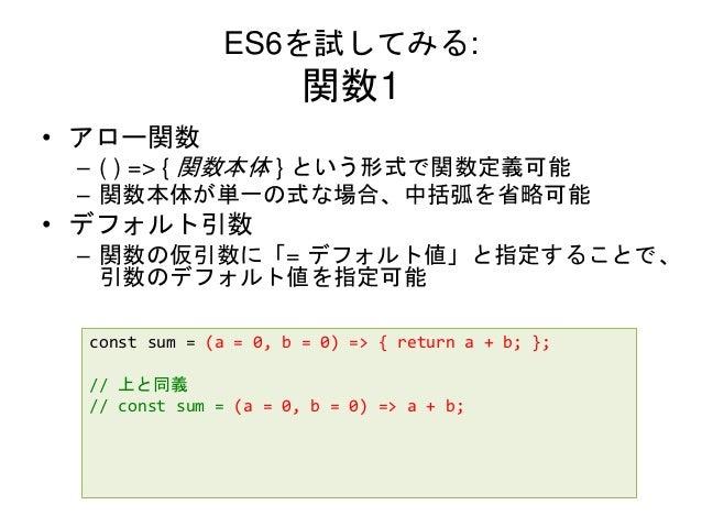 ES6を試してみる: 関数1 • アロー関数 – ( ) => { 関数本体 } という形式で関数定義可能 – 関数本体が単一の式な場合、中括弧を省略可能 • デフォルト引数 – 関数の仮引数に「= デフォルト値」と指定することで、 引数のデフ...