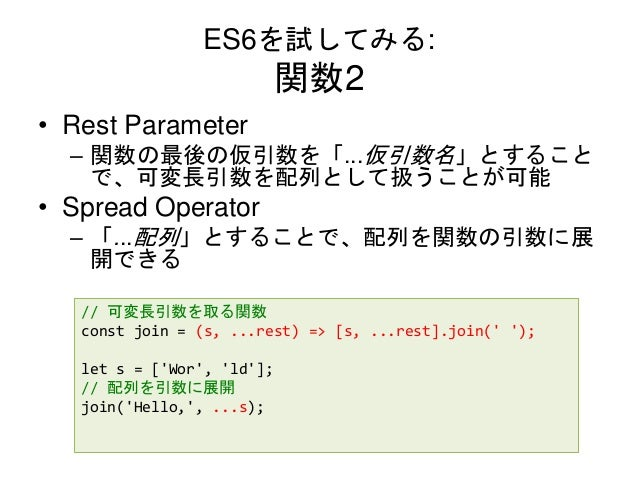 ES6を試してみる: 関数2 • Rest Parameter – 関数の最後の仮引数を「...仮引数名」とすること で、可変長引数を配列として扱うことが可能 • Spread Operator – 「...配列」とすることで、配列を関数の引数...
