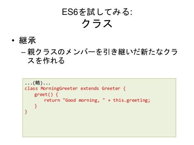 "ES6を試してみる: クラス • 継承 – 親クラスのメンバーを引き継いだ新たなクラ スを作れる ...(略)... class MorningGreeter extends Greeter { greet() { return ""Good m..."