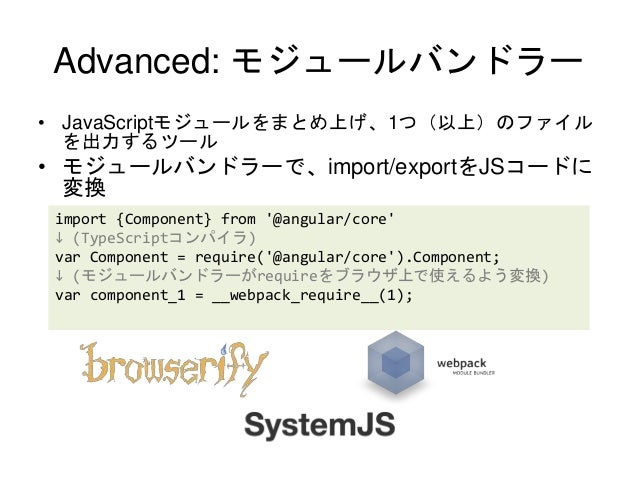 Advanced: モジュールバンドラー • JavaScriptモジュールをまとめ上げ、1つ(以上)のファイル を出力するツール • モジュールバンドラーで、import/exportをJSコードに 変換 import {Component}...