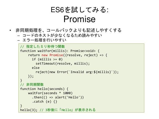 ES6を試してみる: Promise • 非同期処理を、コールバックよりも記述しやすくする – コードのネストが少なくなるため読みやすい – エラー処理を行いやすい // 指定したミリ秒待つ関数 function waitFor(millis)...