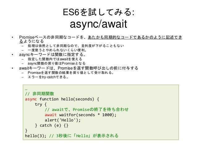 ES6を試してみる: async/await • Promiseベースの非同期なコードを、あたかも同期的なコードであるかのように記述でき るようになる – 処理は依然として非同期なので、並列度が下がることもない – 一度使うとやめられないくらい...
