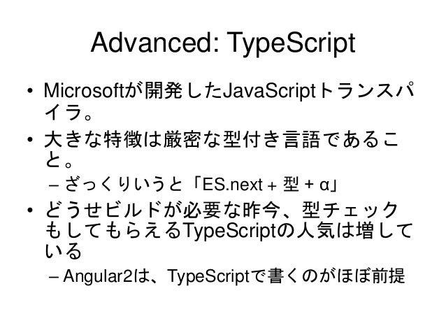 Advanced: TypeScript • Microsoftが開発したJavaScriptトランスパ イラ。 • 大きな特徴は厳密な型付き言語であるこ と。 – ざっくりいうと「ES.next + 型 + α」 • どうせビルドが必要な昨今...