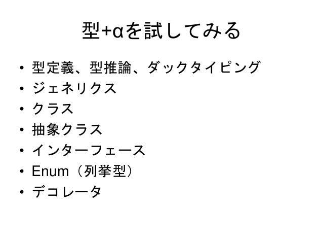 型+αを試してみる • 型定義、型推論、ダックタイピング • ジェネリクス • クラス • 抽象クラス • インターフェース • Enum(列挙型) • デコレータ