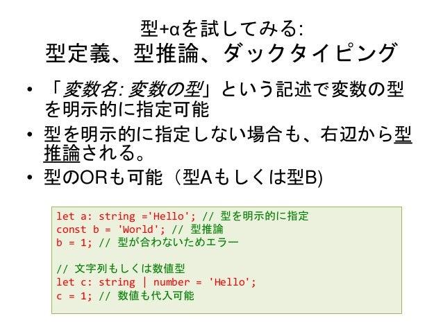 型+αを試してみる: 型定義、型推論、ダックタイピング • 「変数名: 変数の型」という記述で変数の型 を明示的に指定可能 • 型を明示的に指定しない場合も、右辺から型 推論される。 • 型のORも可能(型Aもしくは型B) let a: str...