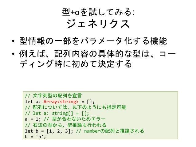 型+αを試してみる: ジェネリクス • 型情報の一部をパラメータ化する機能 • 例えば、配列内容の具体的な型は、コー ディング時に初めて決定する // 文字列型の配列を宣言 let a: Array<string> = []; // 配列につい...