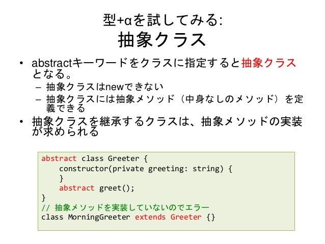 型+αを試してみる: 抽象クラス • abstractキーワードをクラスに指定すると抽象クラス となる。 – 抽象クラスはnewできない – 抽象クラスには抽象メソッド(中身なしのメソッド)を定 義できる • 抽象クラスを継承するクラスは、抽象...